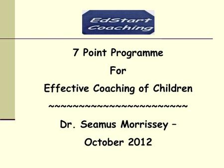 7 Point Programme For Effective Coaching of Children ~~~~~~~~~~~~~~~~~~~~~~~ Dr. Seamus Morrissey – October 2012.
