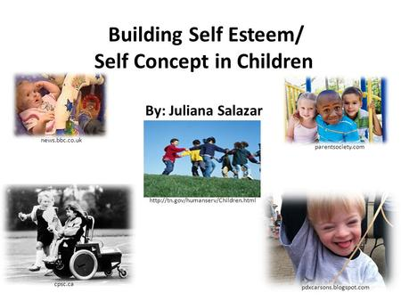 Building Self Esteem/ Self Concept in Children By: Juliana Salazar  cpsc.ca pdxcarsons.blogspot.com news.bbc.co.uk.