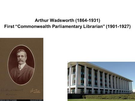 "Arthur Wadsworth (1864-1931) First ""Commonwealth Parliamentary Librarian"" (1901-1927)"