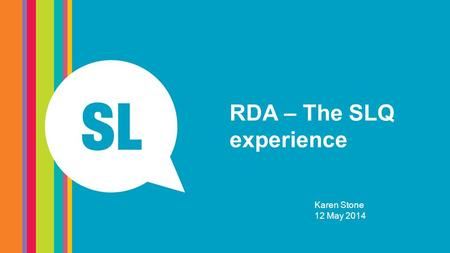 RDA – The SLQ experience Karen Stone 12 May 2014.