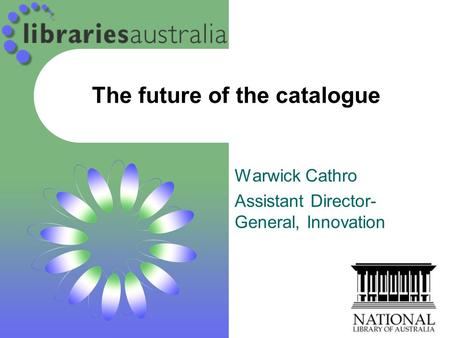 The future of the catalogue Warwick Cathro Assistant Director- General, Innovation.