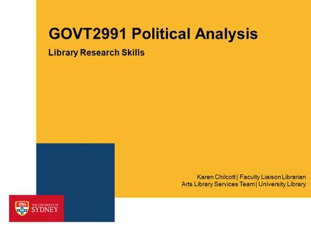 GOVT2991 Political Analysis Library Research Skills Arts Library Services Team | University Library Karen Chilcott | Faculty Liaison Librarian.
