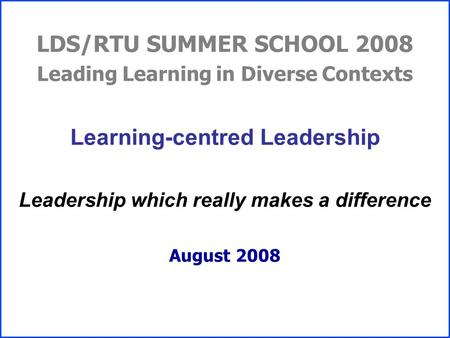 LDS/RTU SUMMER SCHOOL 2008 Leading Learning in Diverse Contexts Learning-centred Leadership Leadership which really makes a difference August 2008.