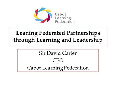 Leading Federated Partnerships through Learning and Leadership Sir David Carter CEO Cabot Learning Federation.