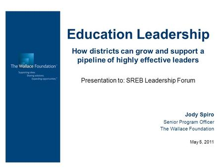 Education Leadership How districts can grow and support a pipeline of highly effective leaders Presentation to: SREB Leadership Forum Jody Spiro Senior.