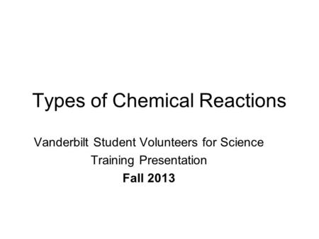 Types of Chemical Reactions Vanderbilt Student Volunteers for Science Training Presentation Fall 2013.