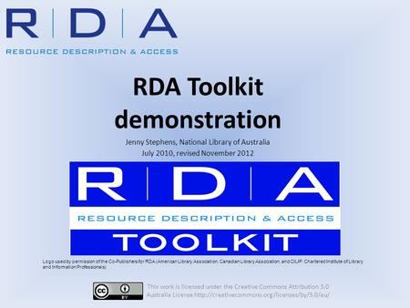 RDA Toolkit demonstration Jenny Stephens, National Library of Australia July 2010, revised November 2012 This work is licensed under the Creative Commons.