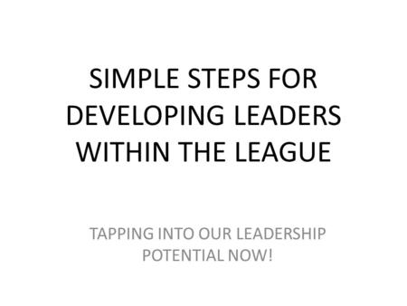 SIMPLE STEPS FOR DEVELOPING LEADERS WITHIN THE LEAGUE TAPPING INTO OUR LEADERSHIP POTENTIAL NOW!