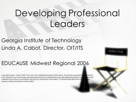 Developing Professional Leaders Georgia Institute of Technology Linda A. Cabot, Director, OIT/ITS EDUCAUSE Midwest Regional 2006 Copyright Linda A. Cabot,