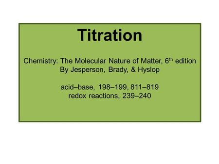 Titration Chemistry: The Molecular Nature of Matter, 6 th edition By Jesperson, Brady, & Hyslop acid–base, 198–199, 811–819 redox reactions, 239–240.