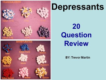 Depressants 20 Question Review BY: Trevor Martin.