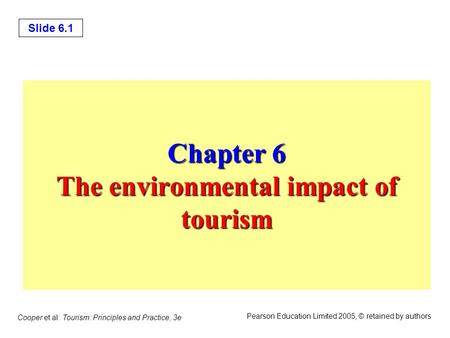 Slide 6.1 Cooper et al: Tourism: Principles and Practice, 3e Pearson Education Limited 2005, © retained by authors Chapter 6 The <strong>environmental</strong> impact of.