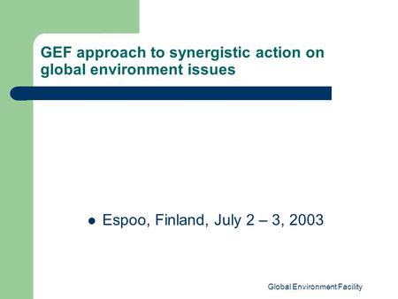 Global Environment Facility GEF approach to synergistic action on global environment issues Espoo, Finland, July 2 – 3, 2003.