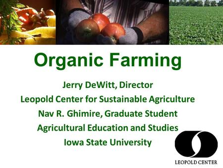 Organic Farming Jerry DeWitt, Director Leopold Center for Sustainable Agriculture Nav R. Ghimire, Graduate Student Agricultural Education and Studies Iowa.