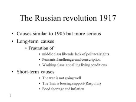 1 The Russian revolution 1917 Causes similar to 1905 but more serious Long-term causes Frustration of middle class liberals: lack of politacal rights Peasants: