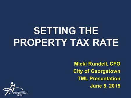 SETTING THE PROPERTY TAX RATE Micki Rundell, CFO City of Georgetown TML Presentation June 5, 2015.