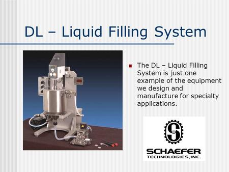 DL – Liquid Filling System The DL – Liquid Filling System is just one example of the equipment we design and manufacture for specialty applications.