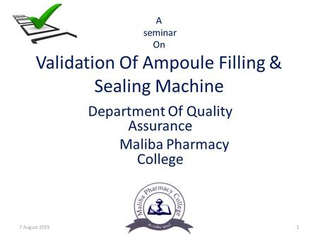 A seminar On Validation Of Ampoule Filling & Sealing Machine Department Of Quality Assurance Maliba Pharmacy College 7 August 20151.