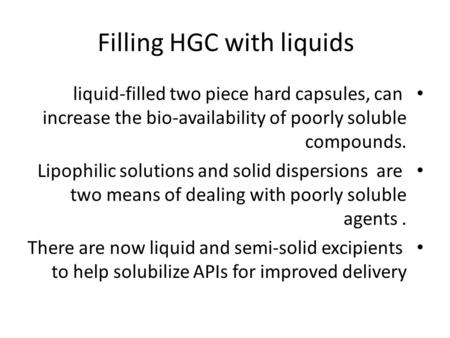 Filling HGC with liquids liquid-filled two piece hard capsules, can increase the bio-availability of poorly soluble compounds. Lipophilic solutions and.