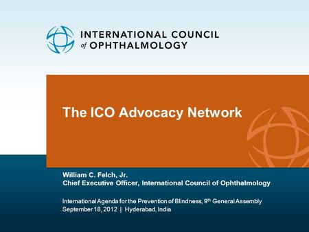 The ICO Advocacy Network William C. Felch, Jr. Chief Executive Officer, International Council of Ophthalmology International Agenda for the Prevention.