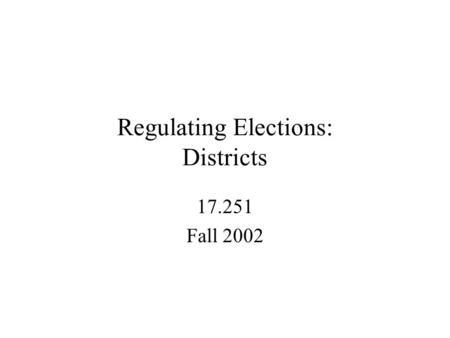 Regulating Elections: Districts 17.251 Fall 2002.