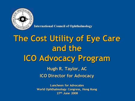 International Council of Ophthalmology The Cost Utility of Eye Care and the ICO Advocacy Program Hugh R. Taylor, AC ICO Director for Advocacy Luncheon.