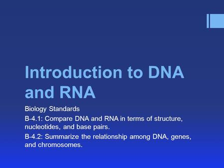 Introduction to DNA and RNA Biology Standards B-4.1: Compare DNA and RNA in terms of structure, nucleotides, and base pairs. B-4.2: Summarize the relationship.