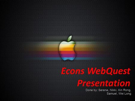 Econs WebQuest Presentation Done by: Serene, Nikki, Xin Rong, Samuel, Wei Long.