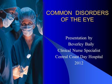 COMMON DISORDERS OF THE EYE Presentation by Beverley Baily Clinical Nurse Specialist Central Coast Day Hospital 2012.