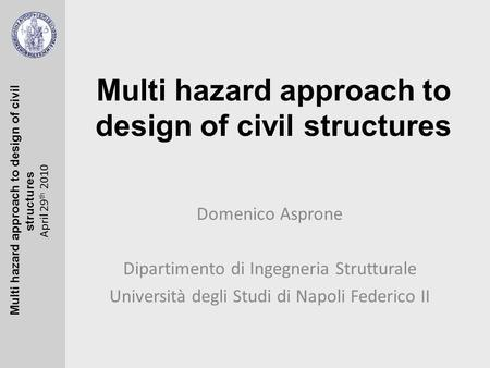 Multi hazard approach to design of civil structures April 29 th 2010 Multi hazard approach to design of civil structures Domenico Asprone Dipartimento.