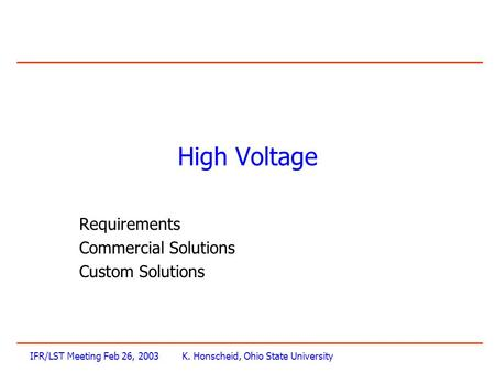 IFR/LST Meeting Feb 26, 2003K. Honscheid, Ohio State University High Voltage Requirements Commercial Solutions Custom Solutions.