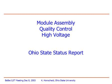 BaBar/LST Meeting Dec 8, 2003K. Honscheid, Ohio State University Module Assembly Quality Control High Voltage Ohio State Status Report.
