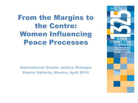From the Margins to the Centre: Women Influencing Peace Processes International Gender Justice Dialogue Puerto Vallarta, Mexico, April 2010.