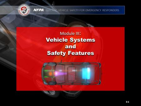 NFPA ELECTRIC VEHICLE SAFETY FOR EMERGENCY RESPONDERS Module III : Vehicle Systems and Safety Features Module III : Vehicle Systems and Safety Features.
