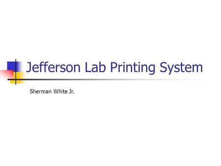 Jefferson Lab Printing System Sherman White Jr.. Jefferson Lab Print Services ~200-250 printers >1500 systems (Unix+Windows) 2 Windows print servers 1.