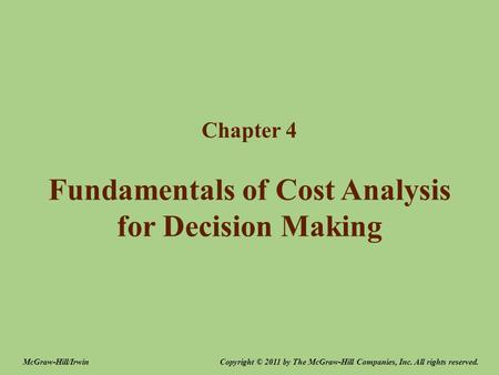 Fundamentals of Cost Analysis for Decision Making Chapter 4 Copyright © 2011 by The McGraw-Hill Companies, Inc. All rights reserved.McGraw-Hill/Irwin.