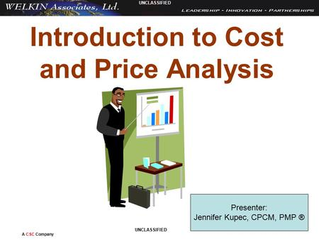 A CSC Company UNCLASSIFIED 1 Introduction to Cost and Price Analysis Presenter: Jennifer Kupec, CPCM, PMP ®