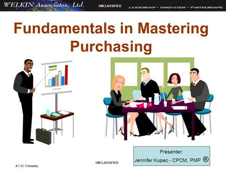 A CSC Company UNCLASSIFIED Fundamentals in Mastering Purchasing Presenter: Jennifer Kupec - CPCM, PMP ®