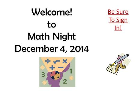 Welcome! to Math Night December 4, 2014 Be Sure To Sign In!