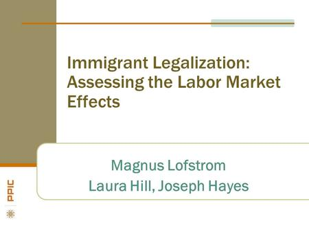 Immigrant Legalization: Assessing the Labor Market Effects Magnus Lofstrom Laura Hill, Joseph Hayes.