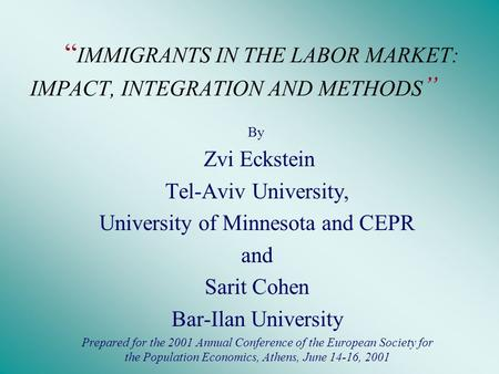 """ IMMIGRANTS IN THE LABOR MARKET: IMPACT, INTEGRATION AND METHODS "" By Zvi Eckstein Tel-Aviv University, University of Minnesota and CEPR and Sarit Cohen."