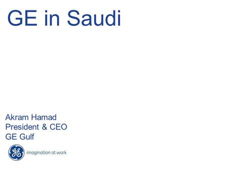 GE in Saudi Akram Hamad President & CEO GE Gulf. 2 GCC Growth Drivers.
