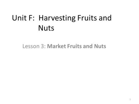 Unit F: Harvesting Fruits and Nuts Lesson 3: Market Fruits and Nuts 1.