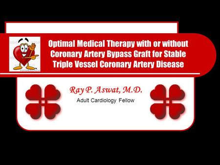 Optimal Medical Therapy with or without Coronary Artery Bypass Graft for Stable Triple Vessel Coronary Artery Disease Ray P. Aswat, M.D. Adult Cardiology.