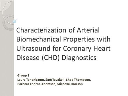 Characterization of Arterial Biomechanical Properties with Ultrasound for Coronary Heart Disease (CHD) Diagnostics Group 8 Laura Tanenbaum, Sam Tavakoli,