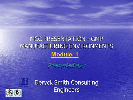 1 MCC PRESENTATION - GMP MANUFACTURING ENVIRONMENTS Presented by : Deryck Smith Consulting Engineers Module 1.