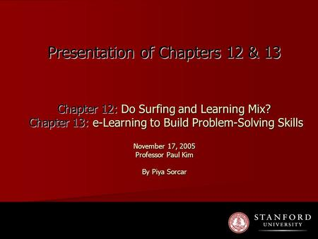 Presentation of Chapters 12 & 13 Chapter 12: Do Surfing and Learning Mix? Chapter 13: e-Learning to Build Problem-Solving Skills November 17, 2005 Professor.