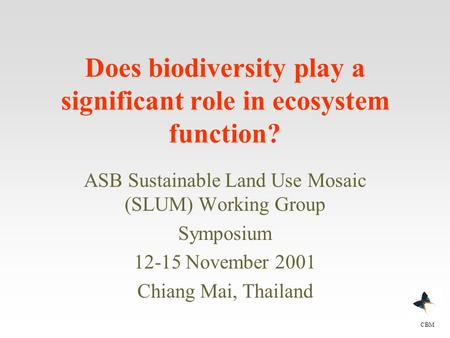Does biodiversity play a significant role in ecosystem function? ASB Sustainable Land Use Mosaic (SLUM) Working Group Symposium 12-15 November 2001 Chiang.