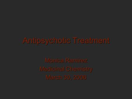 Antipsychotic Treatment Monica Ramirez Medicinal Chemistry March 30, 2006.