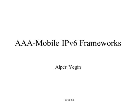 AAA-Mobile IPv6 Frameworks Alper Yegin IETF 62. 2 Objective Identify various frameworks where AAA is used for the Mobile IPv6 service Agree on one (or.
